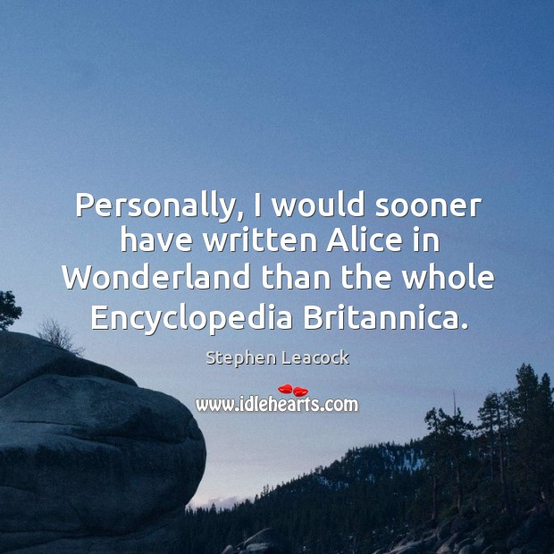 Personally, I would sooner have written alice in wonderland than the Stephen Leacock Picture Quote