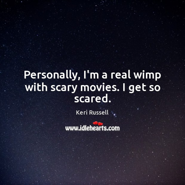 Personally, I'm a real wimp with scary movies. I get so scared. Image