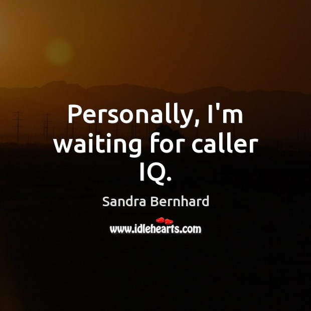 Personally, I'm waiting for caller IQ. Sandra Bernhard Picture Quote