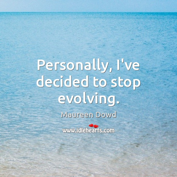Personally, I've decided to stop evolving. Maureen Dowd Picture Quote