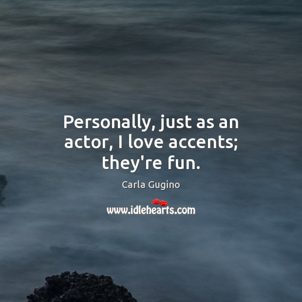 Personally, just as an actor, I love accents; they're fun. Image