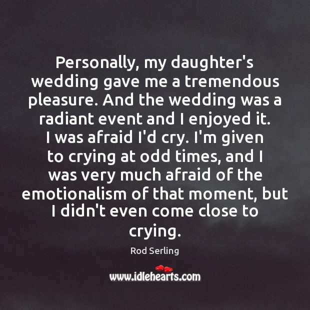 Personally, my daughter's wedding gave me a tremendous pleasure. And the wedding Rod Serling Picture Quote