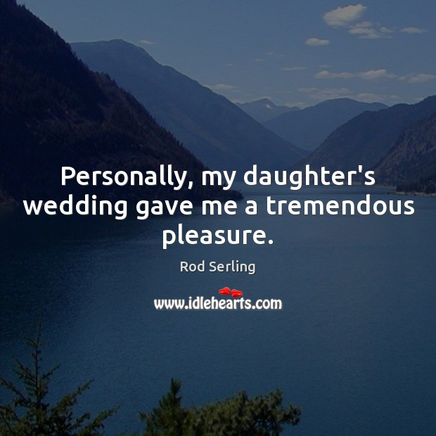 Personally, my daughter's wedding gave me a tremendous pleasure. Rod Serling Picture Quote