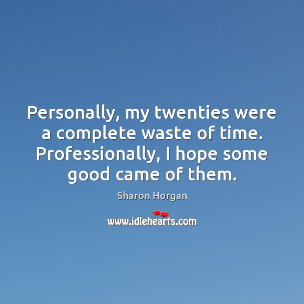 Personally, my twenties were a complete waste of time. Professionally, I hope Image