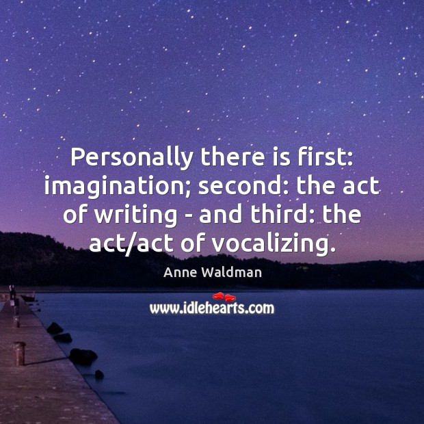 Personally there is first: imagination; second: the act of writing – and Anne Waldman Picture Quote