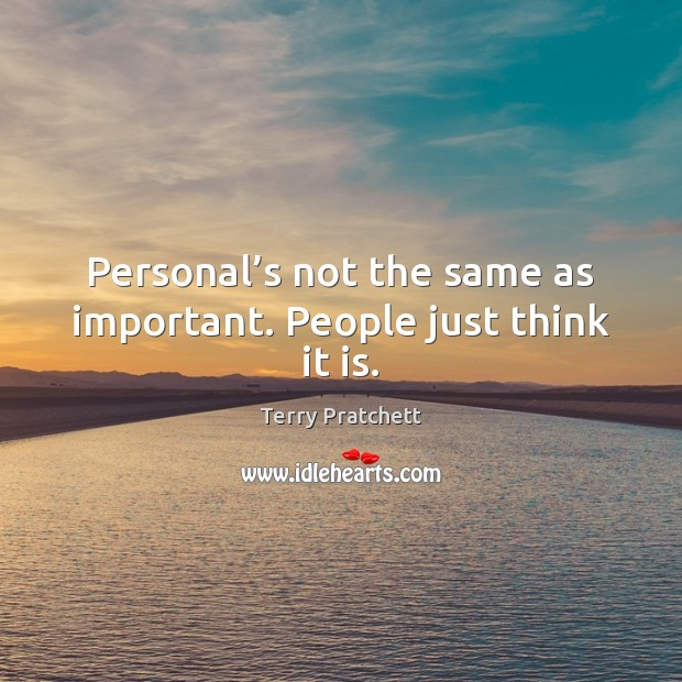 Personal's not the same as important. People just think it is. Image
