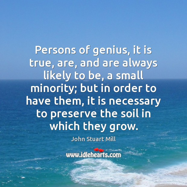 Persons of genius, it is true, are, and are always likely to John Stuart Mill Picture Quote
