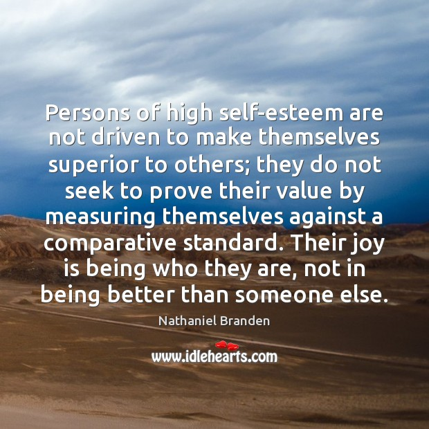 Persons of high self-esteem are not driven to make themselves superior to Nathaniel Branden Picture Quote