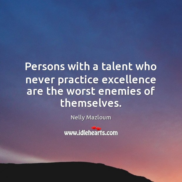 Persons with a talent who never practice excellence are the worst enemies of themselves. Nelly Mazloum Picture Quote