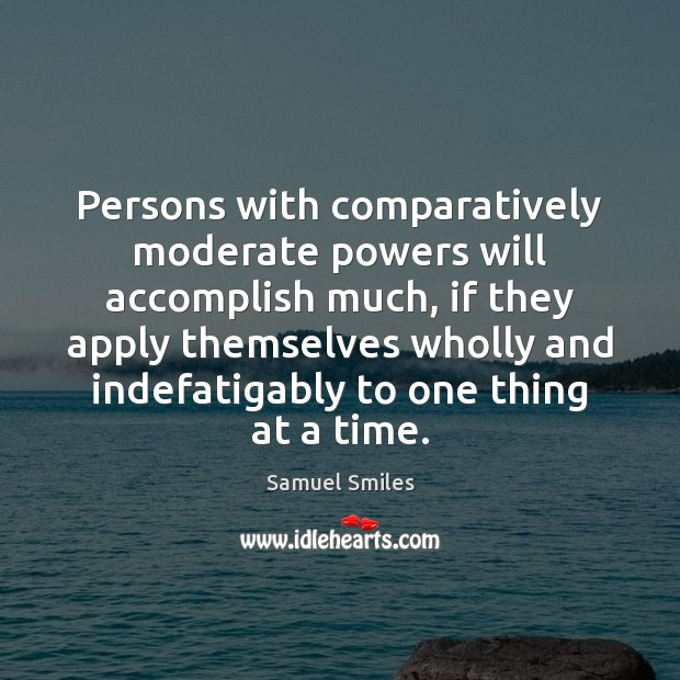 Persons with comparatively moderate powers will accomplish much, if they apply themselves Samuel Smiles Picture Quote