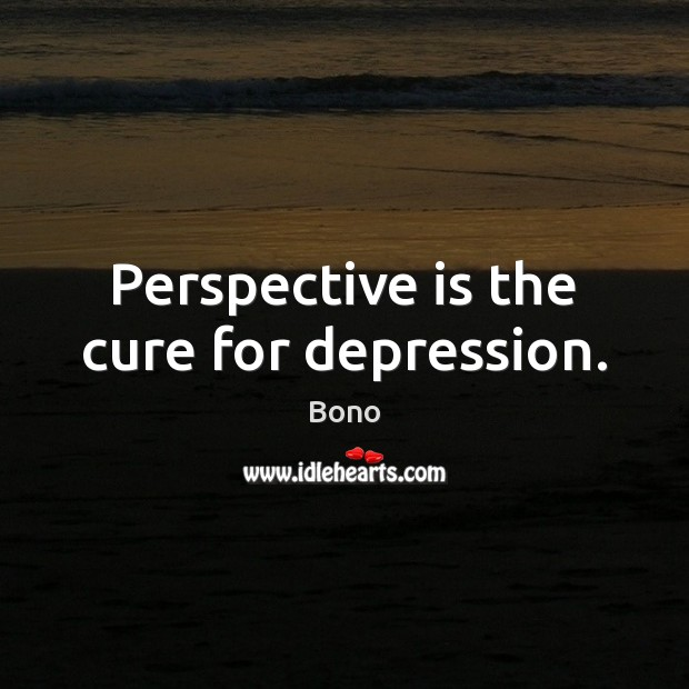 Perspective is the cure for depression. Bono Picture Quote