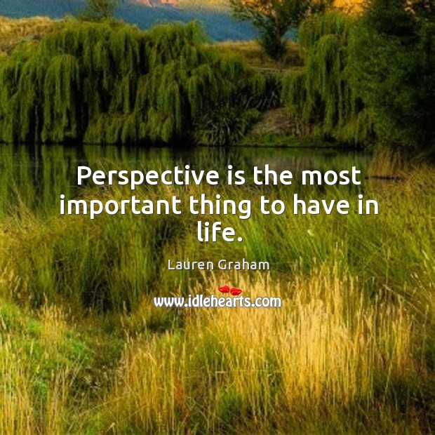 Perspective is the most important thing to have in life. Image
