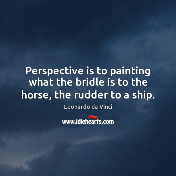 Perspective is to painting what the bridle is to the horse, the rudder to a ship. Image
