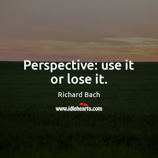 Perspective: use it or lose it. Richard Bach Picture Quote