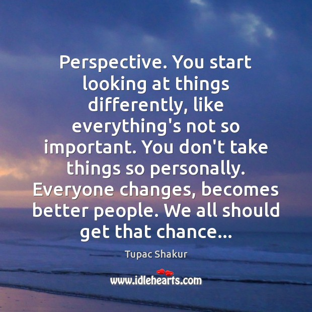 Perspective. You start looking at things differently, like everything's not so important. Image