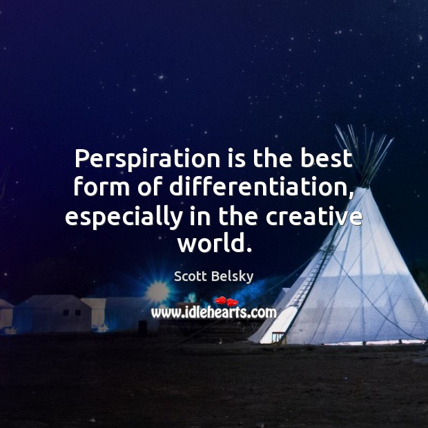 Perspiration is the best form of differentiation, especially in the creative world. Scott Belsky Picture Quote