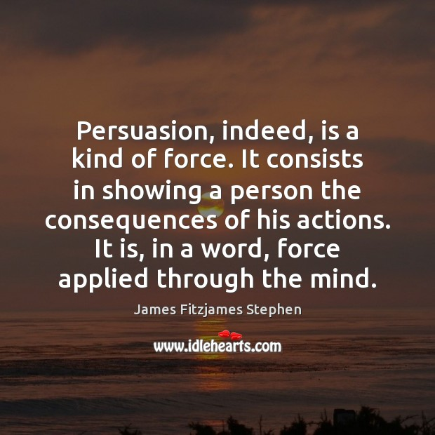 Image, Persuasion, indeed, is a kind of force. It consists in showing a