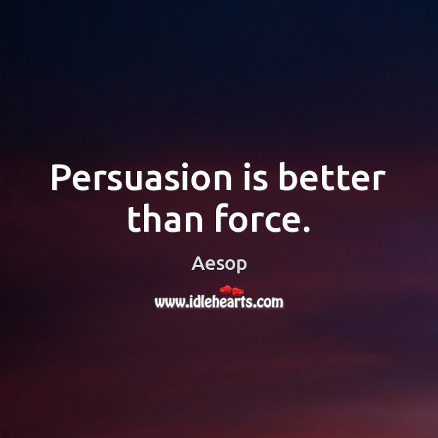 Image, Persuasion is better than force.