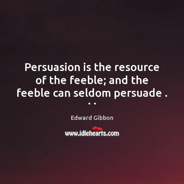 Persuasion is the resource of the feeble; and the feeble can seldom persuade . . . Edward Gibbon Picture Quote