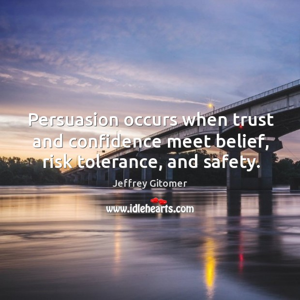 Persuasion occurs when trust and confidence meet belief, risk tolerance, and safety. Image