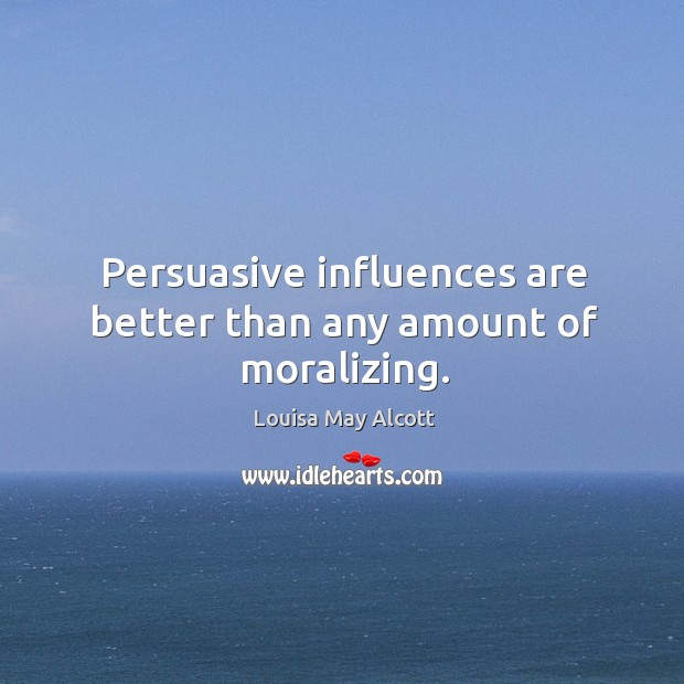 Persuasive influences are better than any amount of moralizing. Image