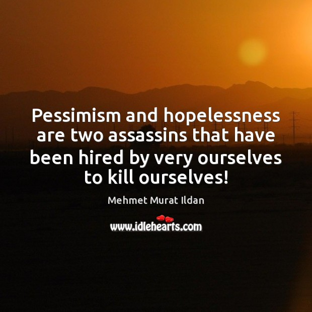 Image, Pessimism and hopelessness are two assassins that have been hired by very