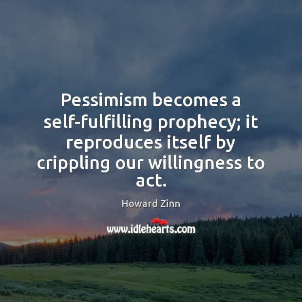 Pessimism becomes a self-fulfilling prophecy; it reproduces itself by crippling our willingness Howard Zinn Picture Quote