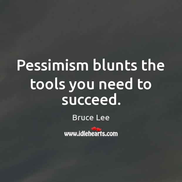 Pessimism blunts the tools you need to succeed. Bruce Lee Picture Quote