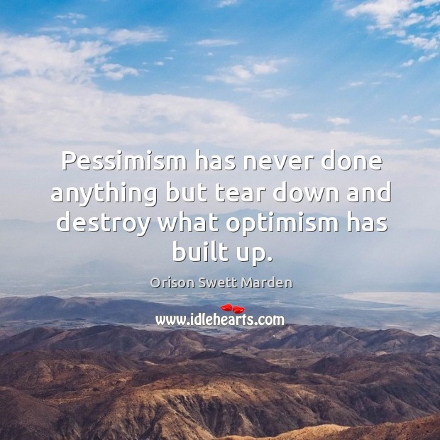 Pessimism has never done anything but tear down and destroy what optimism has built up. Image