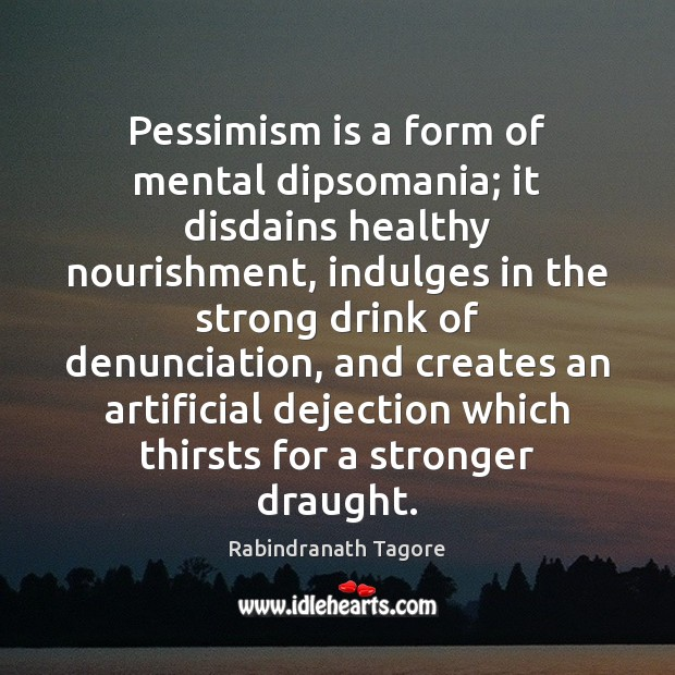 Pessimism is a form of mental dipsomania; it disdains healthy nourishment, indulges Rabindranath Tagore Picture Quote