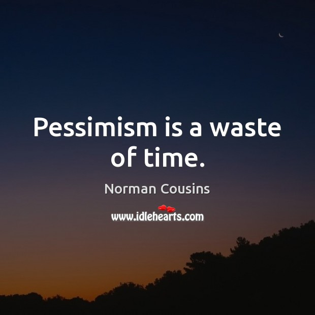 Pessimism is a waste of time. Norman Cousins Picture Quote