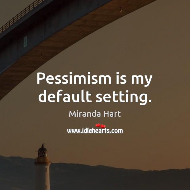 Pessimism is my default setting. Image