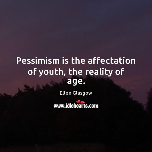 Pessimism is the affectation of youth, the reality of age. Ellen Glasgow Picture Quote