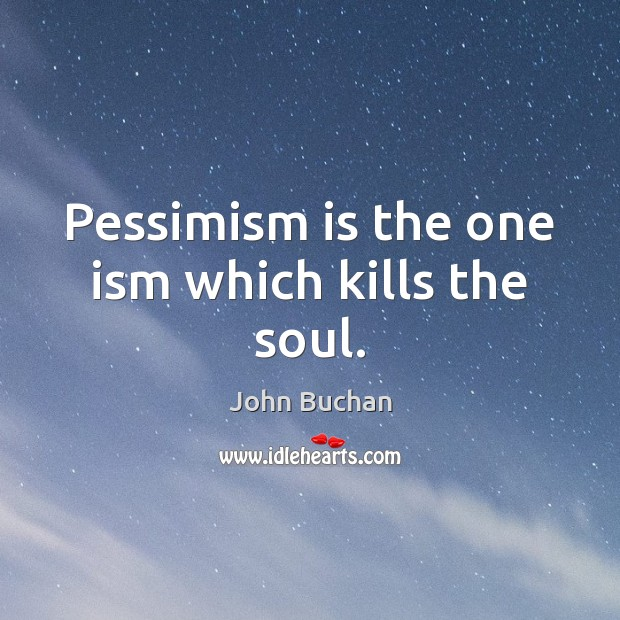 Pessimism is the one ism which kills the soul. John Buchan Picture Quote
