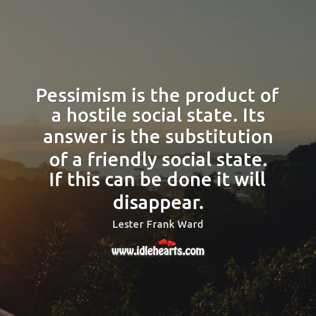 Pessimism is the product of a hostile social state. Its answer is Image