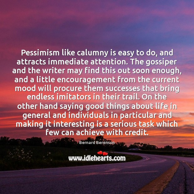 Pessimism like calumny is easy to do, and attracts immediate attention. The Bernard Berenson Picture Quote