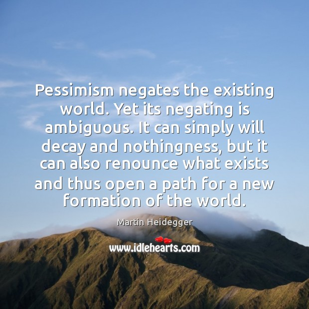 Pessimism negates the existing world. Yet its negating is ambiguous. It can Martin Heidegger Picture Quote