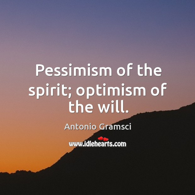Pessimism of the spirit; optimism of the will. Image