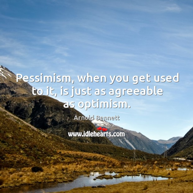 Pessimism, when you get used to it, is just as agreeable as optimism. Image
