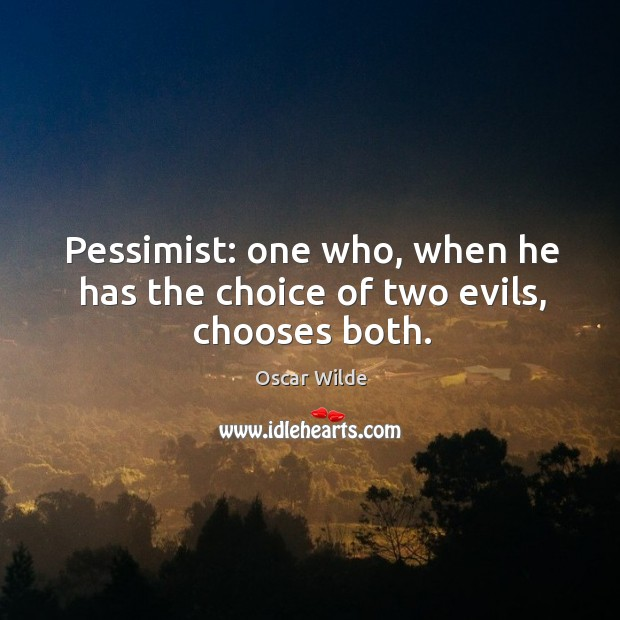 Image, Pessimist: one who, when he has the choice of two evils, chooses both.