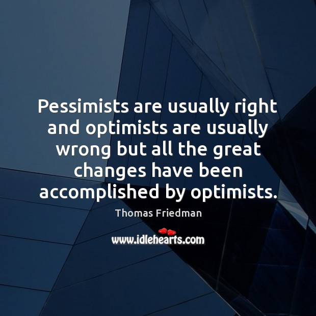 Pessimists are usually right and optimists are usually wrong but all the Thomas Friedman Picture Quote