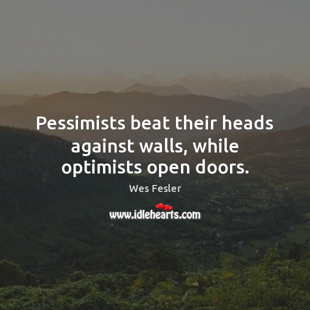 Pessimists beat their heads against walls, while optimists open doors. Wes Fesler Picture Quote
