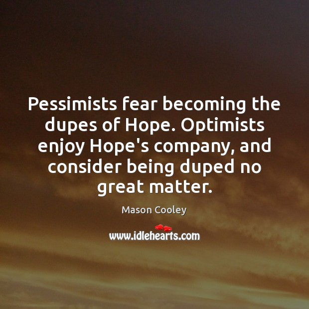 Pessimists fear becoming the dupes of Hope. Optimists enjoy Hope's company, and Image