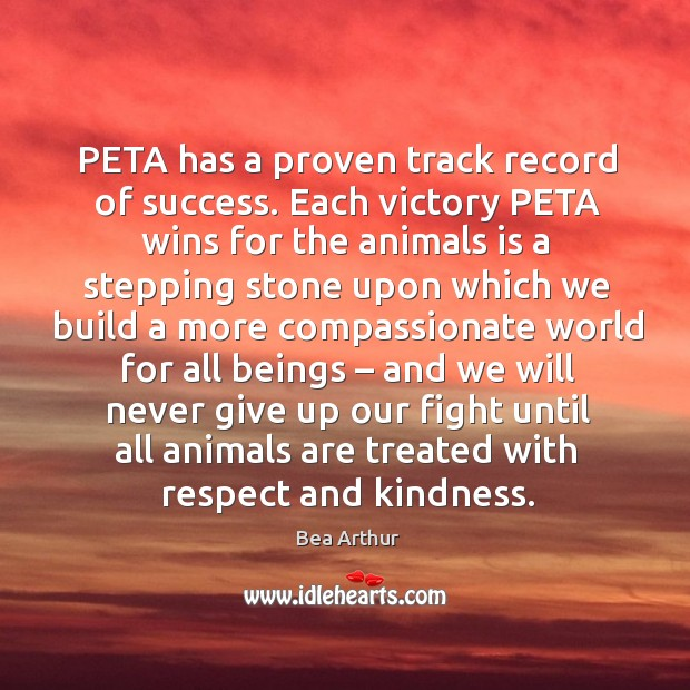 Peta has a proven track record of success. Each victory peta wins for the animals is a stepping Bea Arthur Picture Quote