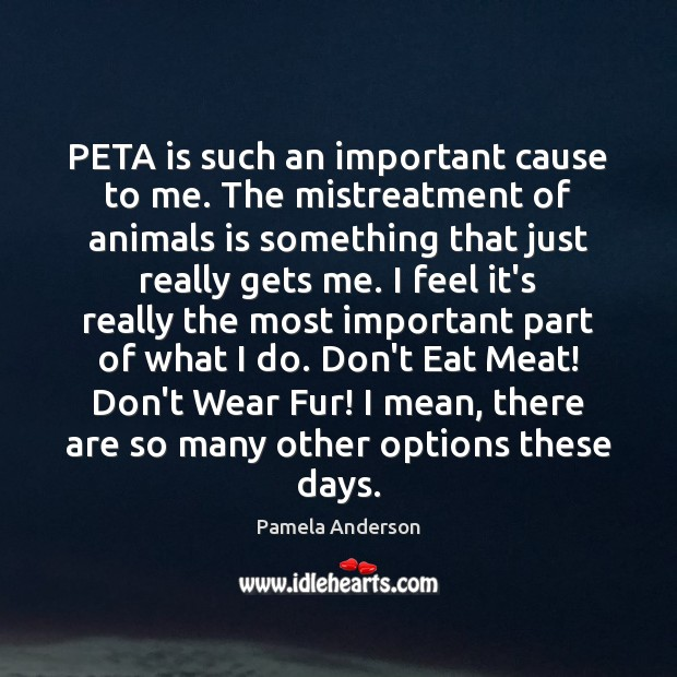 Image, PETA is such an important cause to me. The mistreatment of animals