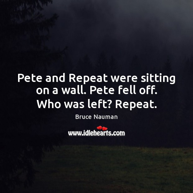 Image, Pete and Repeat were sitting on a wall. Pete fell off. Who was left? Repeat.