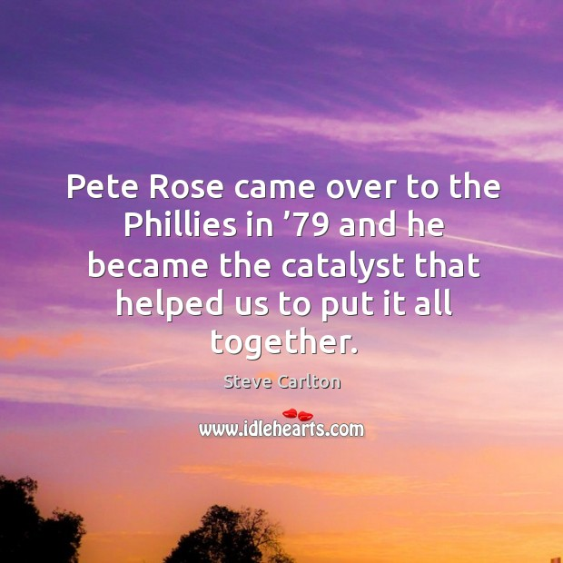 Pete rose came over to the phillies in '79 and he became the catalyst that helped us to put it all together. Image