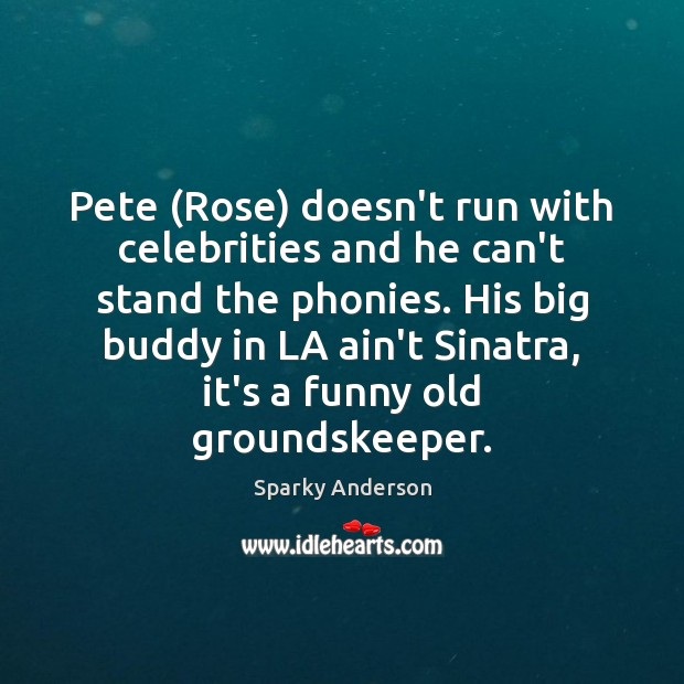 Pete (Rose) doesn't run with celebrities and he can't stand the phonies. Image