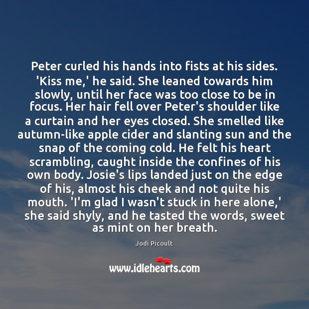 Peter curled his hands into fists at his sides. 'Kiss me,' Jodi Picoult Picture Quote