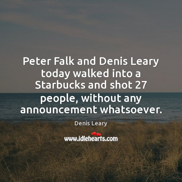 Peter Falk and Denis Leary today walked into a Starbucks and shot 27 Denis Leary Picture Quote